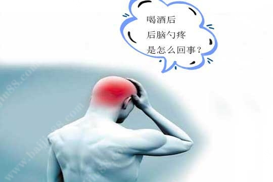 喝酒后后脑勺疼是怎么回事?