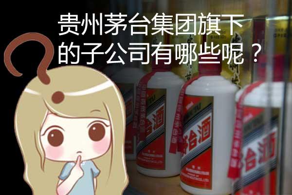 贵州茅台集团旗下都有哪些子公司